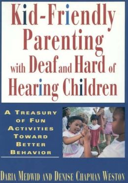 Kid-Friendly Parenting with Deaf and Hard of Hearing Children: A Treasury of Fun Activities Toward Better Behavior