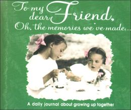 To My Dear Friend: Oh, the Memories We've Made!