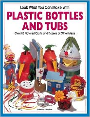 Look What You Can Make with Plastic Bottles and Tubs: Over 80 Pictured Crafts and Dozens of Other Ideas