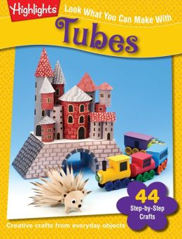 Look What You Can Make with Tubes: Over 80 Pictured Crafts and Dozens of More Ideas