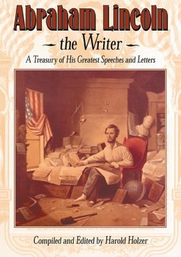 Abraham Lincoln, The Writer: A Treasury of His Greatest Speeches and Letters