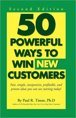 50 Powerful Ways to Win New Customers: Fast, Simple, Inexpensive, Profitable and Proven Ideas You Can Use Starting Today!