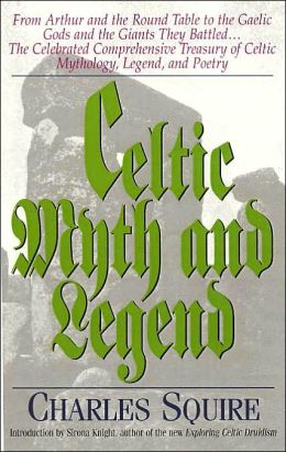 Celtic Myth and Legend: From King Arthur and the Round Table to the Gaelic Gods and the Giants They Battled... The Celebrated Comprehensive Treasury of Celtic Mythology, Legend, and Poetry