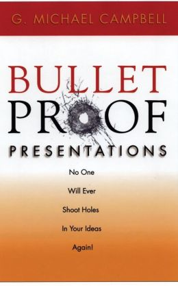 Bulletproof Presentations: No One Will Ever Shoot Holes in Your Ideas Again!
