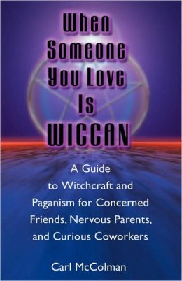 When Someone You Love Is Wiccan: A Guide to Witchcraft and Paganism for Concerned Friends, Nervous Parents, and Curious Co-Workers