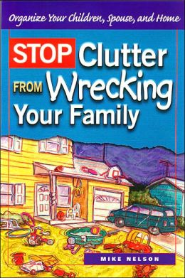 Stop Clutter from Wrecking Your Family : Organize Your Children, Spouse, and Home