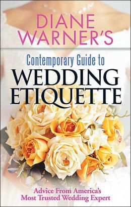 Diane Warner's Contemporary Guide to Wedding Etiquette: Advice from America's Most Trusted Wedding Expert