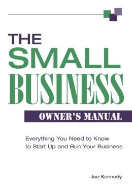 The Small Business Owner's Manual: Everything You Need to Know to Start up and Run Your Business