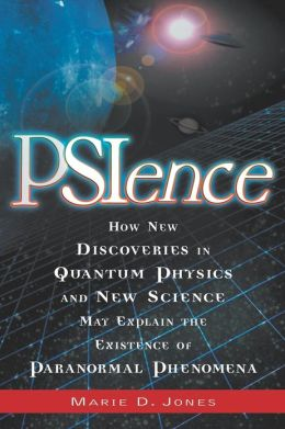 PSIence: How New Discoveries in Quantum Physics and New Science May Explain the Mysteries of Paranormal Phenomenom