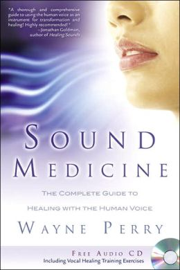 Sound Medicine: The Complete Guide to Healing with the Human Voice