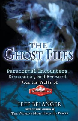 The Ghost Files: Paranormal Encounters, Discussion, and Research from the Vaults of Ghostvillage. COM