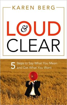 Loud and Clear: 5 Steps to Say What You Mean and Get What You Want