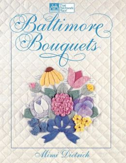 Baltimore Bouquets : Patterns and Techniques for Dimensional Applique