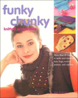 Funky Chunky Knitted Accessories: More Than 60 Ways to Make and Customize Hats, Bags, Scarves, Mittens, and Capelets