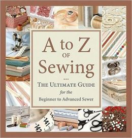 A to Z of Sewing: The Ultimate Guide for Beginning to Advanced Sewing