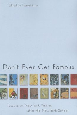 Don't Ever Get Famous: Essays on New York Writing after the New York School