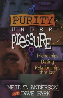 Purity under Pressure: Making Decisions You Can Live with, Friendships, Dating, and Relationships That Last