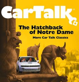 Car Talk: The Hatchback of Notre Dame: More Car Talk Classics