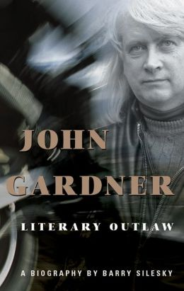 John Gardner: The Life and Death of a Literary Outlaw