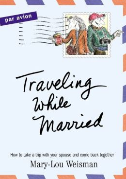 Traveling While Married: How to Take a Trip with Your Spouse--and Come Back Together
