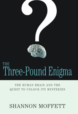 The Three-Pound Enigma: The Human Brain and the Brilliant Minds Exploring It