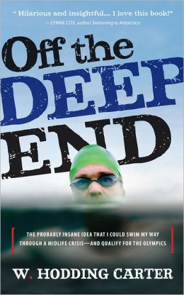 Off the Deep End: The Probably Insane Idea That I Could Swim My Way through a Midlife Crisis--and Qualify for the Olympics