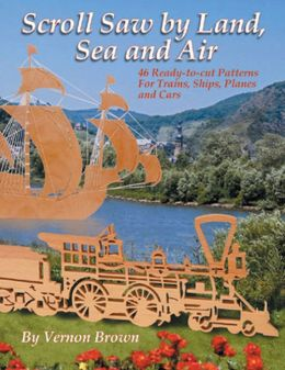 Scroll Saw by Land, Sea, and Air: 46 Ready-to-Cut Patterns for Trains, Ships, Planes, and Cars