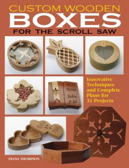 Custom Wooden Boxes for the Scroll Saw: Step-by-Step Instructions and Detailed Plans for 30 Plus Innovative Projects