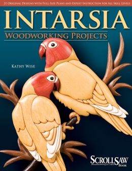 Intarsia: Woodworking Projects - 21 Original Designs with Full-Size Plans and Expert Instruction for All Skill Levels