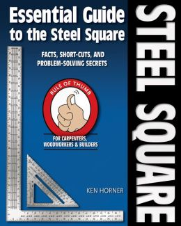 Essential Guide to the Steel Square: Facts, Short-Cuts, and Problem-Solving Secrets for Carpenters, Woodworkers and Builders