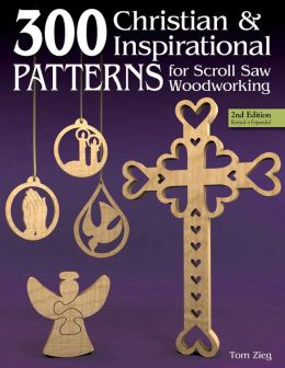 300 Christian and Inspirational Patterns for Scroll Saw Woodworking, 2nd Edition Revised and Expanded