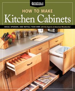 How To Make Kitchen Cabinets: Build, Upgrade, and Install Your Own with the Experts at American Woodworker
