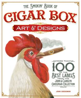 The Smokin' Book of Cigar Box Art and Designs: More than 100 of the Best Labels from The John & Carolyn Grossman Collection
