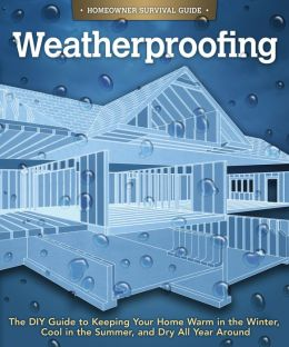 Weatherproofing: The DIY Guide to Keeping Your Home Warm in the Winter, Cool in the Summer, and Dry All Year Around
