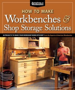 How to Make Workbenches & Shop Storage Solutions: 28 Projects to Make Your Workshop More Efficient
