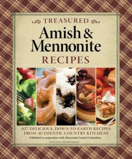 Treasured Amish and Mennonite Recipes: 600 Delicious, Down-to-Earth Recipes from Authentic Country Kitchens