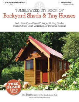 The Tumbleweed DIY Book of Backyard Sheds and Tiny Houses: Your Guest Cottage, Writing Studio, Home Office, Backyard Gym, Craft Workshop