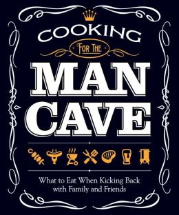 Cooking for the Man Cave: What to Eat When Kicking Back with Family & Friends