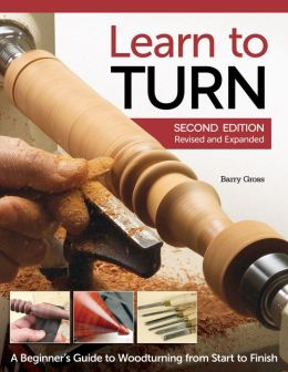 Learn to Turn, 2nd Edition, Revised and Expanded: A Beginner's Guide to Woodturning from Start to Finish