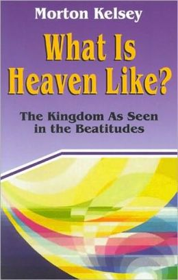 What is Heaven Like?: the Kingdom As Seen in the Beatitudes