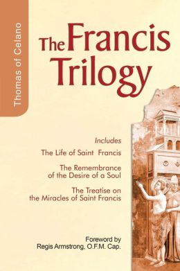 the Francis Trilogy: Life of Saint, the Remembrance of the Desire of a Soul, the Treatise On the Miracles of Saint Francis
