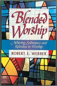Blended Worship : Achieving Substance and Relevance in Worship