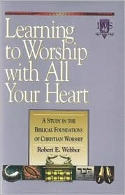 Learning to Worship with All Your Heart: A Study in the Biblical Foundations of Christian Worship