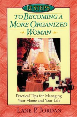 12 Steps to Becoming a More Organized Woman : Practical Tips for Managing Your Home and Your Life Based on Proverbs 31