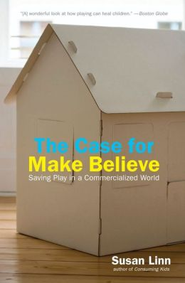 Case For Make-Believe: Saving Play in Our Commercialized World
