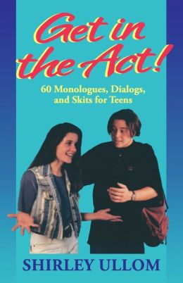 Get in the Act!; 60 Monologs, Dialogs, and Skits for Teens