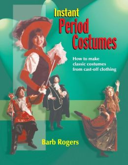 Instant Period Costumes: How to Make Classic Costumes from Cast-off Clothing