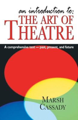 An Introduction to: the Art of Theatre: A Comprehensive Text -- Past, Present and Future