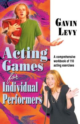 Acting Games for Individual Performers: A Comprehensive Workbook of 110 Acting Exercises