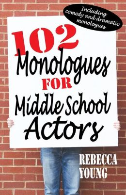 102 Monologues for Middle School Actors: Including Duologues and Triologues